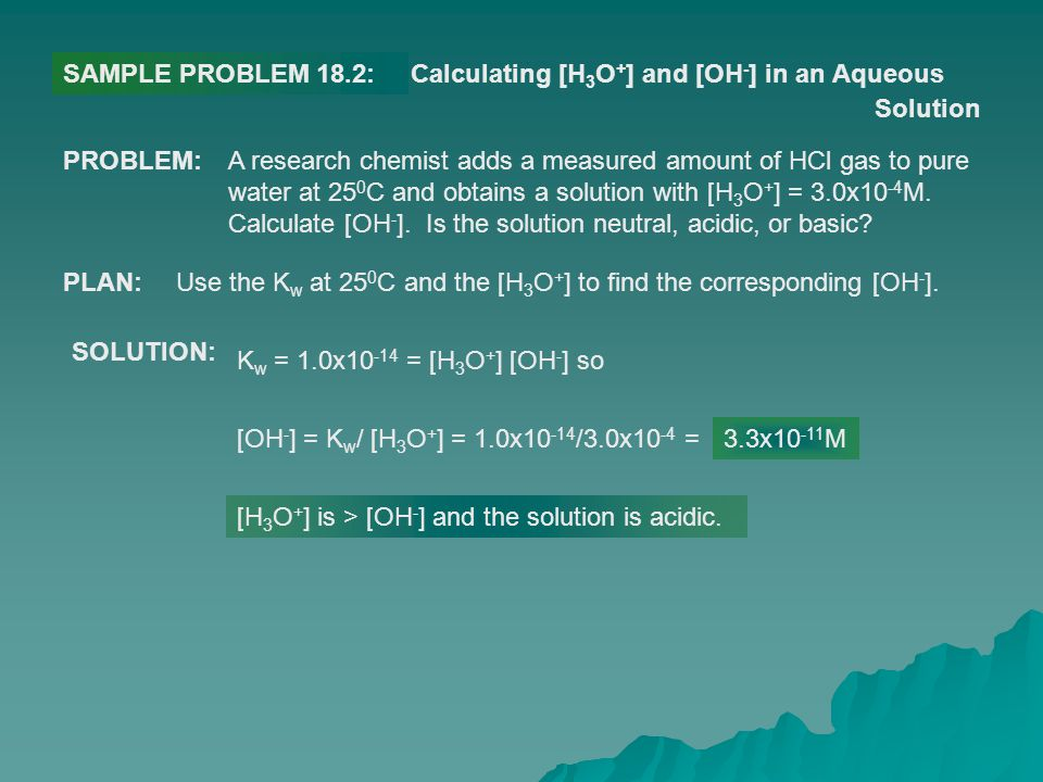 SAMPLE PROBLEM 18.2: Calculating [H3O+] and [OH-] in an Aqueous. Solution. PROBLEM: